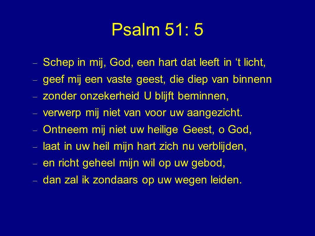 Psalm 51: 5  Schep in mij, God, een hart dat leeft in 't licht,  geef mij een vaste geest, die diep van binnenn  zonder onzekerheid U blijft beminnen,  verwerp mij niet van voor uw aangezicht.