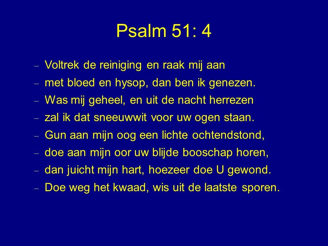 Psalm 51: 4  Voltrek de reiniging en raak mij aan  met bloed en hysop, dan ben ik genezen.
