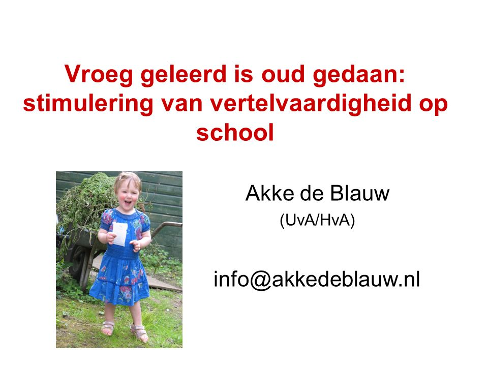 Vroeg geleerd is oud gedaan: stimulering van vertelvaardigheid op school Akke de Blauw (UvA/HvA) info@akkedeblauw.nl