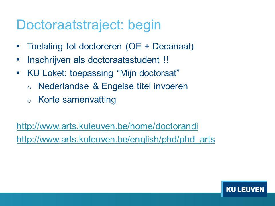 """Doctoraatstraject: begin Toelating tot doctoreren (OE + Decanaat) Inschrijven als doctoraatsstudent !! KU Loket: toepassing """"Mijn doctoraat"""" o Nederla"""