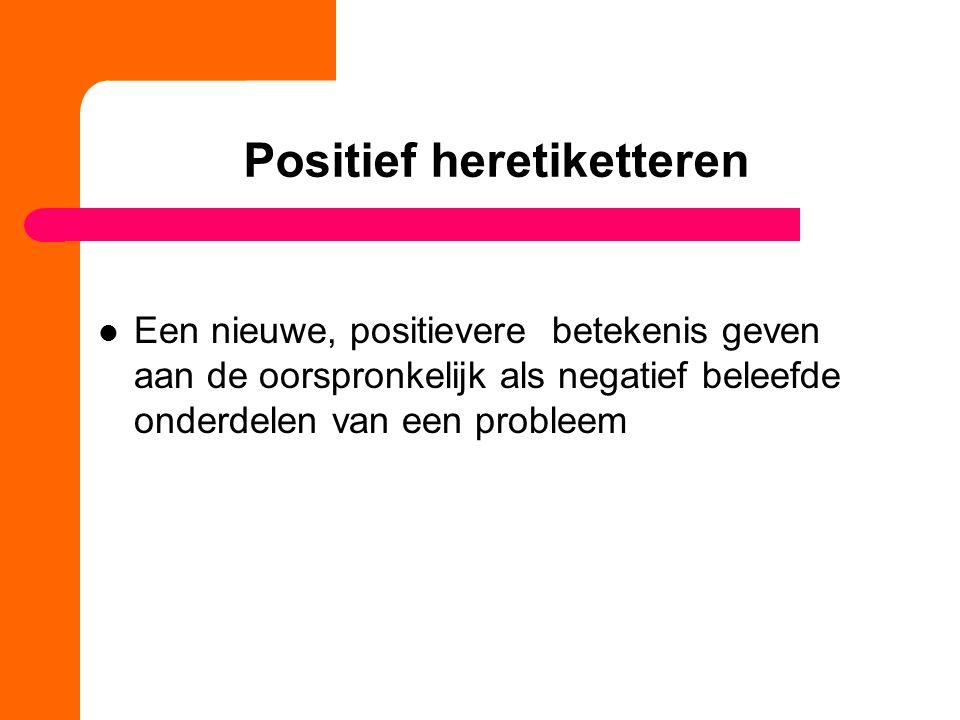 Positief heretiketteren Een nieuwe, positievere betekenis geven aan de oorspronkelijk als negatief beleefde onderdelen van een probleem