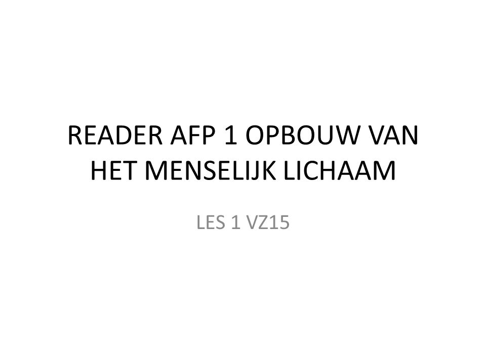 READER AFP 1 OPBOUW VAN HET MENSELIJK LICHAAM LES 1 VZ15