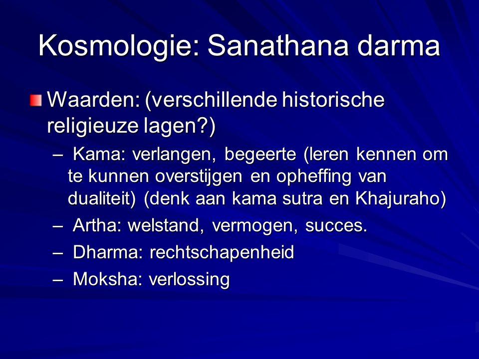 Kosmologie: Sanathana darma Waarden: (verschillende historische religieuze lagen?) – Kama: verlangen, begeerte (leren kennen om te kunnen overstijgen