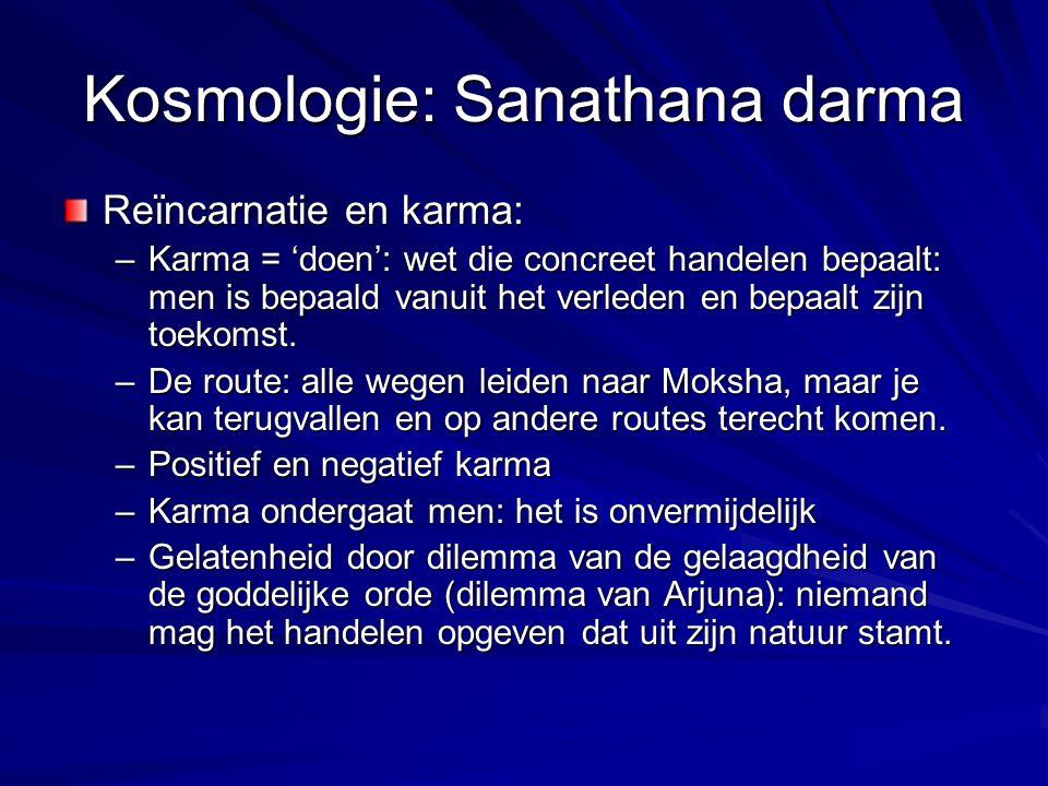 Kosmologie: Sanathana darma Reïncarnatie en karma: –Karma = 'doen': wet die concreet handelen bepaalt: men is bepaald vanuit het verleden en bepaalt z