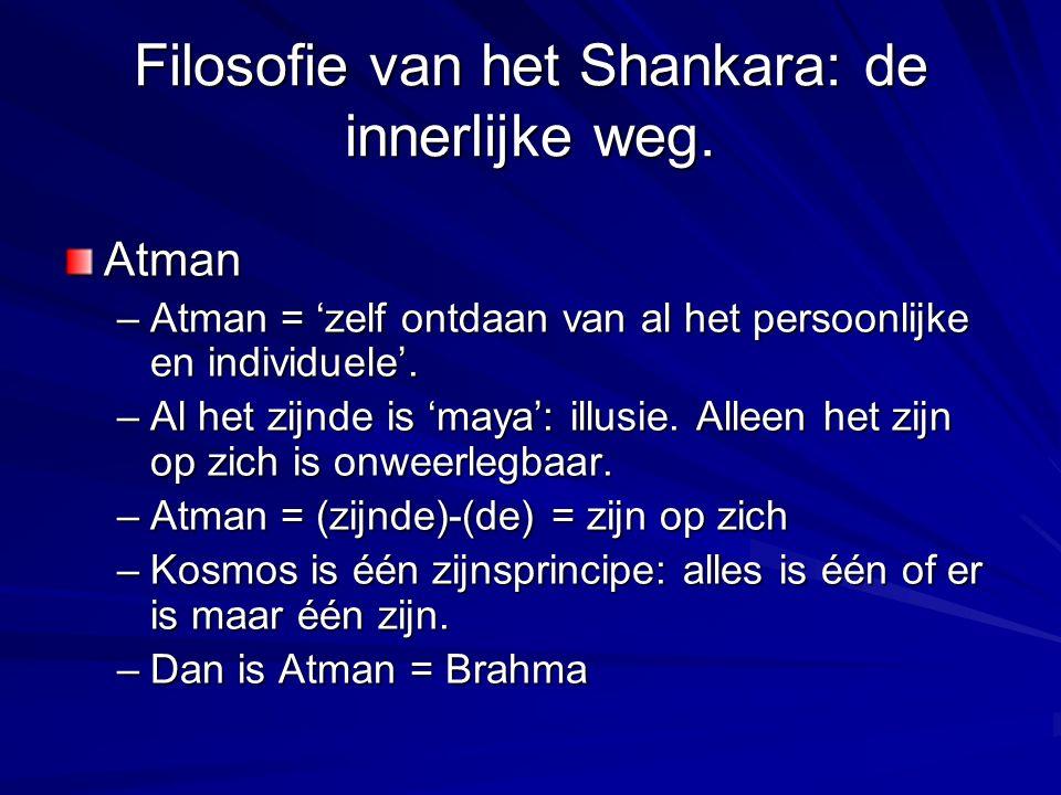 Filosofie van het Shankara: de innerlijke weg. Atman –Atman = 'zelf ontdaan van al het persoonlijke en individuele'. –Al het zijnde is 'maya': illusie