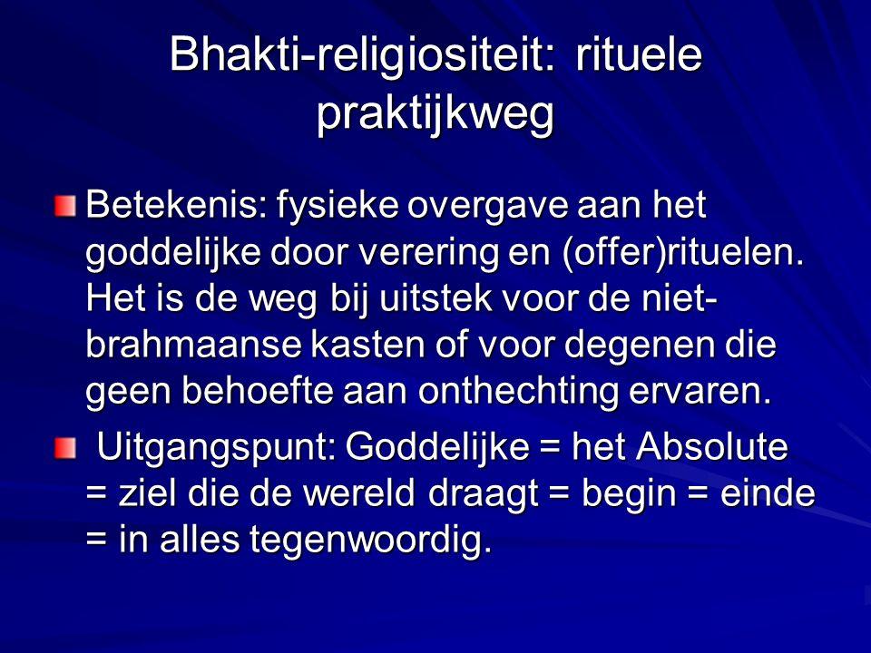 Bhakti-religiositeit: rituele praktijkweg Betekenis: fysieke overgave aan het goddelijke door verering en (offer)rituelen. Het is de weg bij uitstek v