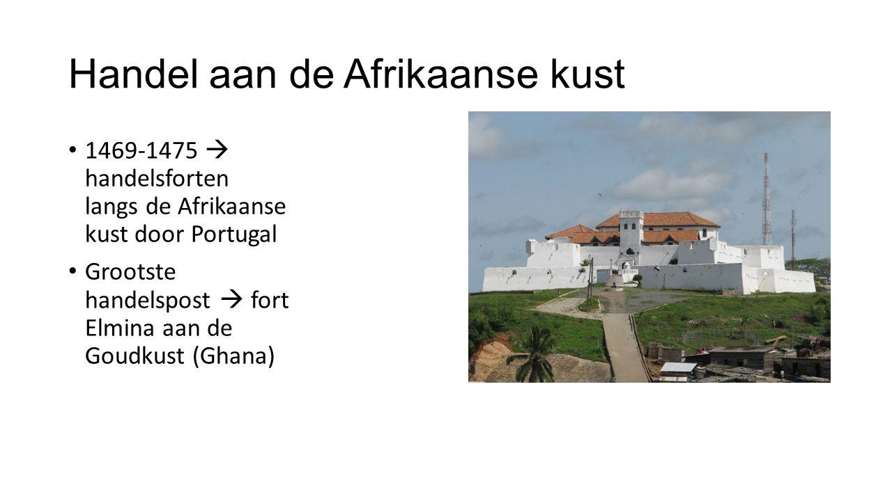 Handel aan de Afrikaanse kust 1469-1475  handelsforten langs de Afrikaanse kust door Portugal Grootste handelspost  fort Elmina aan de Goudkust (Ghana)