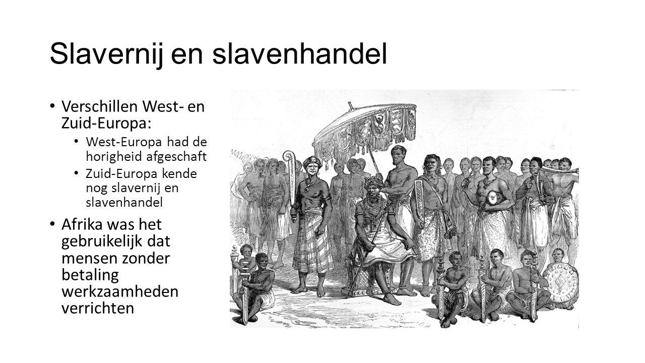 Slavernij en slavenhandel Verschillen West- en Zuid-Europa: West-Europa had de horigheid afgeschaft Zuid-Europa kende nog slavernij en slavenhandel Afrika was het gebruikelijk dat mensen zonder betaling werkzaamheden verrichten