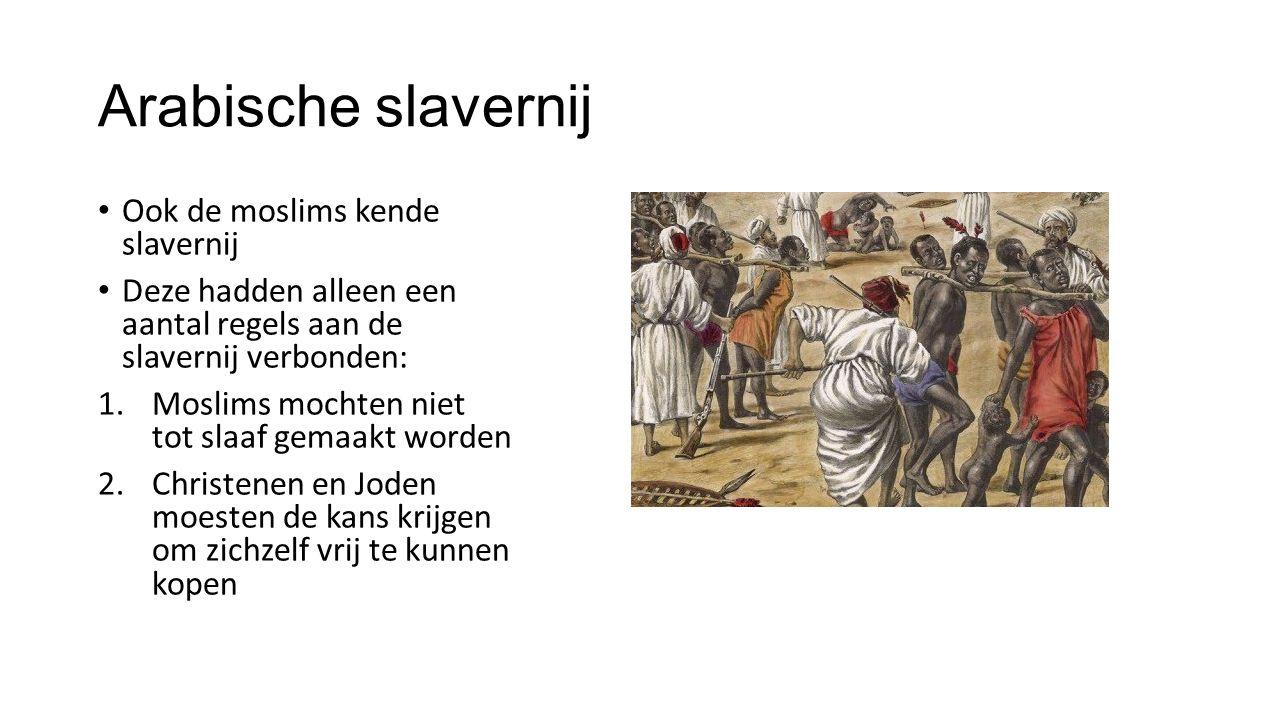 Arabische slavernij Ook de moslims kende slavernij Deze hadden alleen een aantal regels aan de slavernij verbonden: 1.Moslims mochten niet tot slaaf gemaakt worden 2.Christenen en Joden moesten de kans krijgen om zichzelf vrij te kunnen kopen