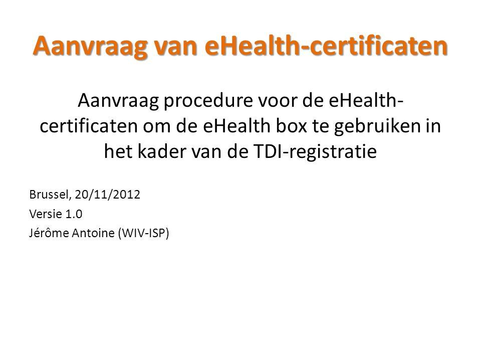 Aanvraag van eHealth-certificaten Aanvraag procedure voor de eHealth- certificaten om de eHealth box te gebruiken in het kader van de TDI-registratie Brussel, 20/11/2012 Versie 1.0 Jérôme Antoine (WIV-ISP)