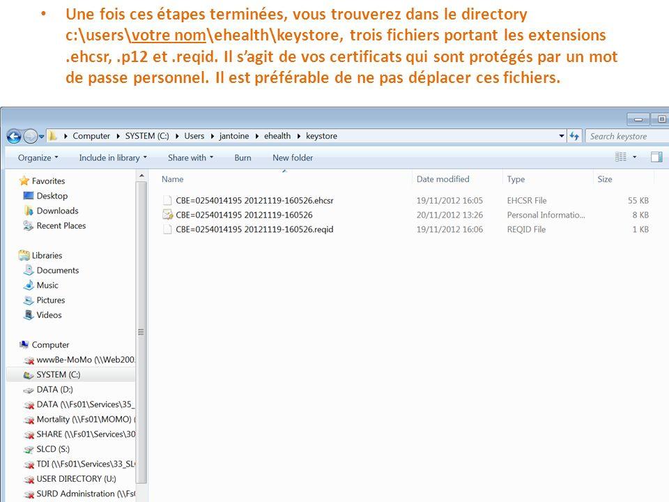 Une fois ces étapes terminées, vous trouverez dans le directory c:\users\votre nom\ehealth\keystore, trois fichiers portant les extensions.ehcsr,.p12 et.reqid.