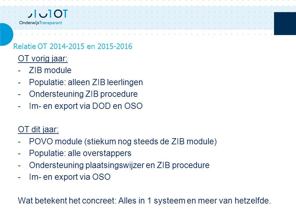 OT vorig jaar: -ZIB module -Populatie: alleen ZIB leerlingen -Ondersteuning ZIB procedure -Im- en export via DOD en OSO OT dit jaar: -POVO module (stiekum nog steeds de ZIB module) -Populatie: alle overstappers -Ondersteuning plaatsingswijzer en ZIB procedure -Im- en export via OSO Wat betekent het concreet: Alles in 1 systeem en meer van hetzelfde.