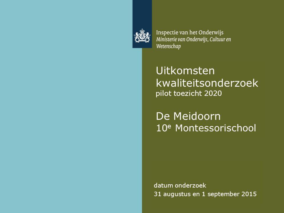 Uitkomsten kwaliteitsonderzoek pilot toezicht 2020 De Meidoorn 10 e Montessorischool datum onderzoek 31 augustus en 1 september 2015