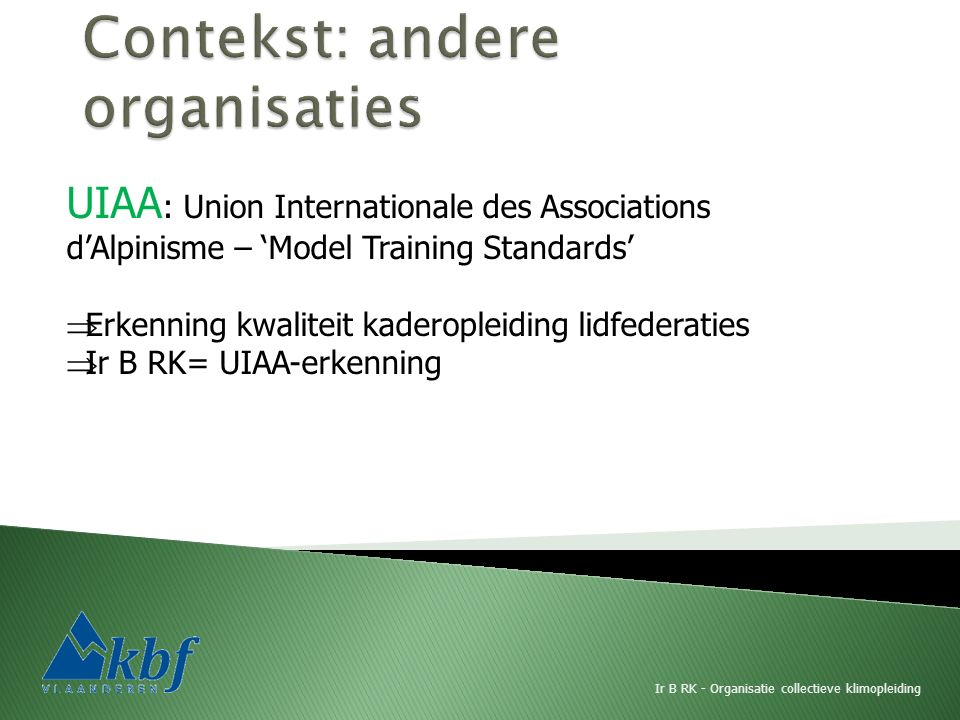 UIAA : Union Internationale des Associations d'Alpinisme – 'Model Training Standards'  Erkenning kwaliteit kaderopleiding lidfederaties  Ir B RK= UIAA-erkenning Ir B RK - Organisatie collectieve klimopleiding