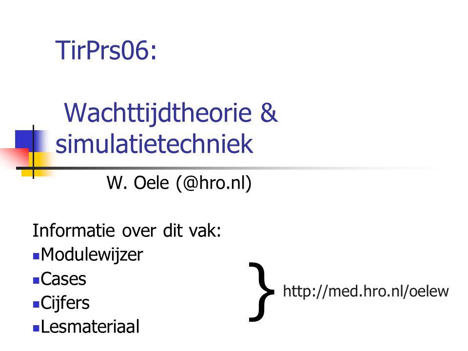 TirPrs06: Wachttijdtheorie & simulatietechniek W. Oele (@hro.nl) Informatie over dit vak: Modulewijzer Cases Cijfers Lesmateriaal http://med.hro.nl/oe