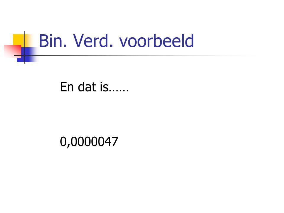 Bin. Verd. voorbeeld En dat is…… 0,0000047