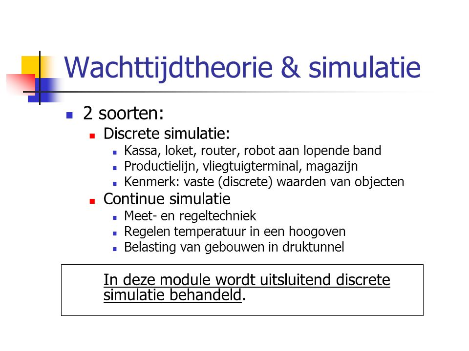 Wachttijdtheorie & simulatie 2 soorten: Discrete simulatie: Kassa, loket, router, robot aan lopende band Productielijn, vliegtuigterminal, magazijn Ke