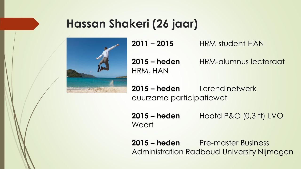Hassan Shakeri (26 jaar) 2011 – 2015 HRM-student HAN 2015 – heden HRM-alumnus lectoraat HRM, HAN 2015 – heden Lerend netwerk duurzame participatiewet 2015 – heden Hoofd P&O (0,3 ft) LVO Weert 2015 – heden Pre-master Business Administration Radboud University Nijmegen