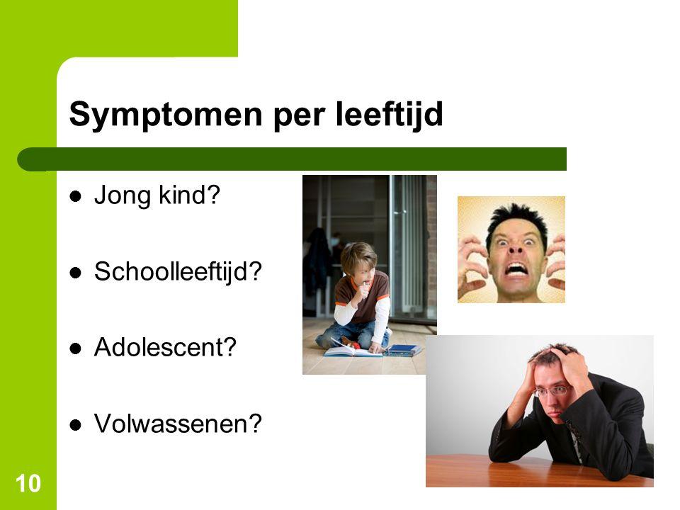 10 Symptomen per leeftijd Jong kind? Schoolleeftijd? Adolescent? Volwassenen?
