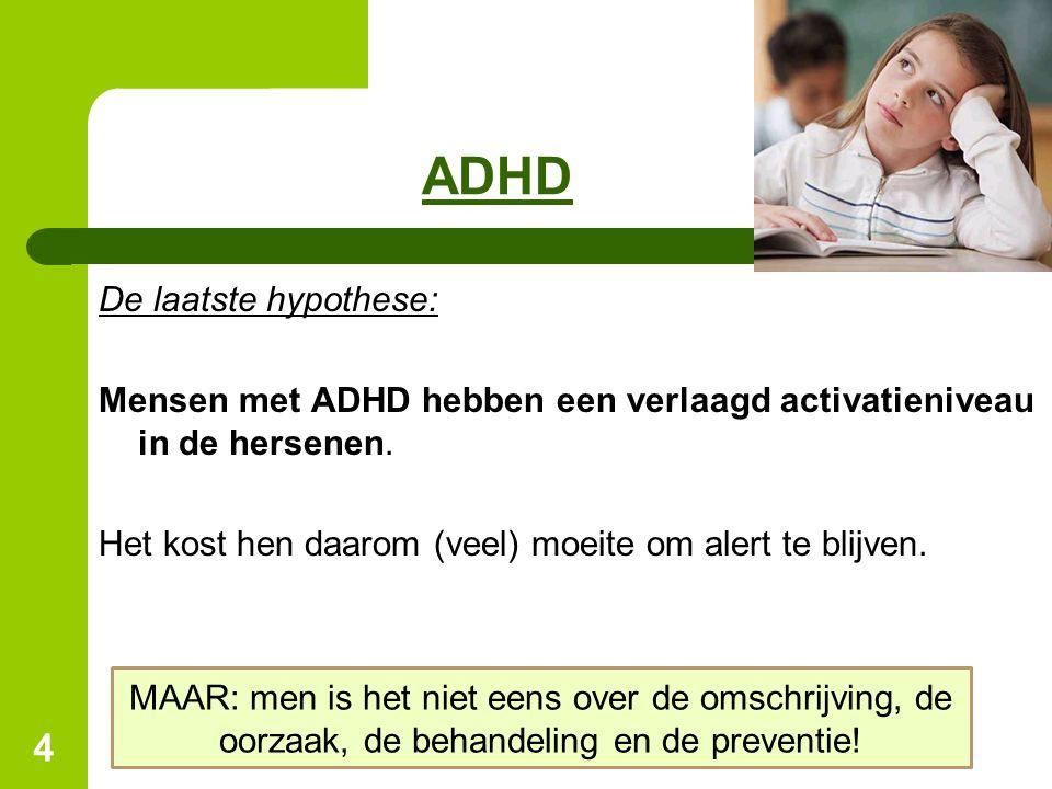 4 ADHD De laatste hypothese: Mensen met ADHD hebben een verlaagd activatieniveau in de hersenen. Het kost hen daarom (veel) moeite om alert te blijven
