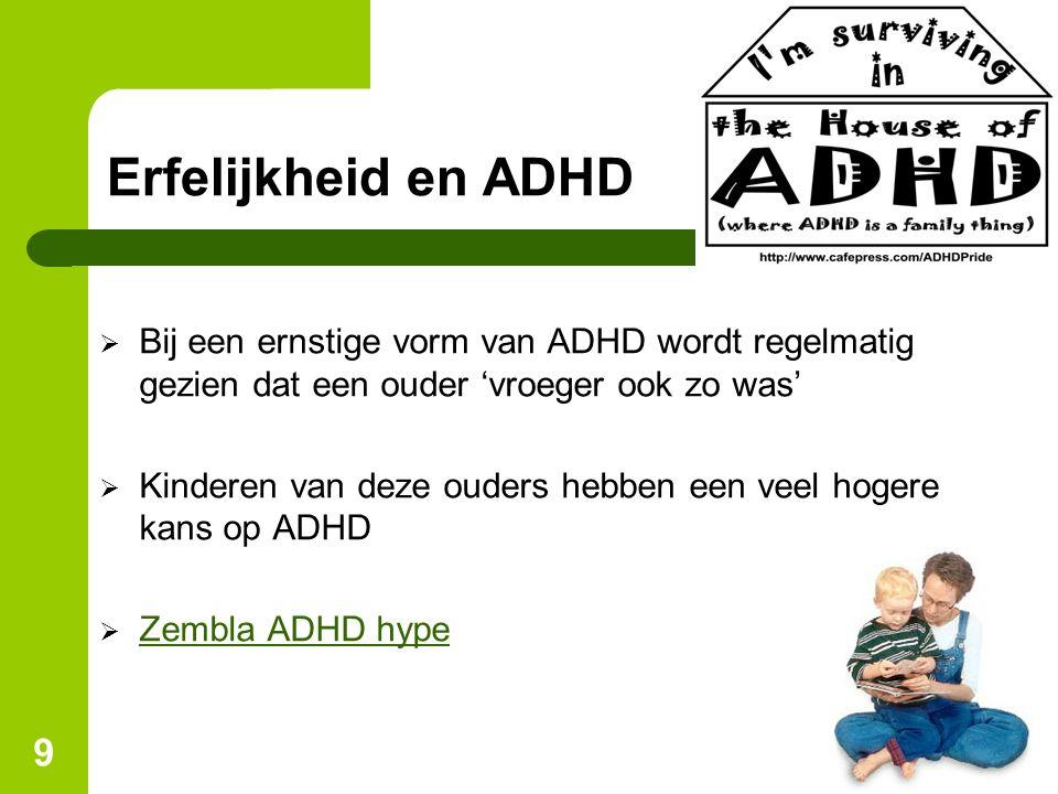 9 Erfelijkheid en ADHD  Bij een ernstige vorm van ADHD wordt regelmatig gezien dat een ouder 'vroeger ook zo was'  Kinderen van deze ouders hebben een veel hogere kans op ADHD  Zembla ADHD hype Zembla ADHD hype