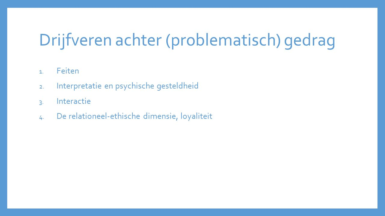 Drijfveren achter (problematisch) gedrag 1. Feiten 2. Interpretatie en psychische gesteldheid 3. Interactie 4. De relationeel-ethische dimensie, loyal