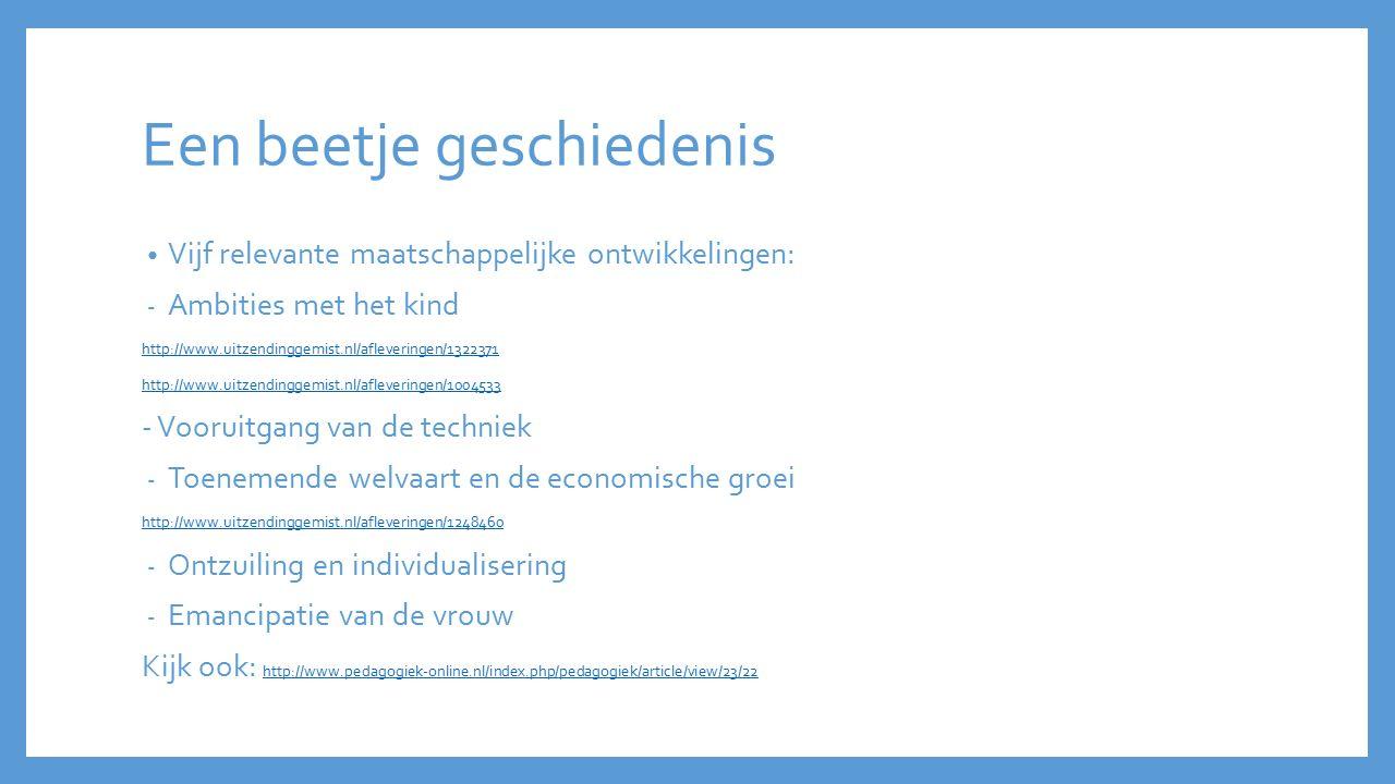 Een beetje geschiedenis Vijf relevante maatschappelijke ontwikkelingen: - Ambities met het kind http://www.uitzendinggemist.nl/afleveringen/1322371 ht