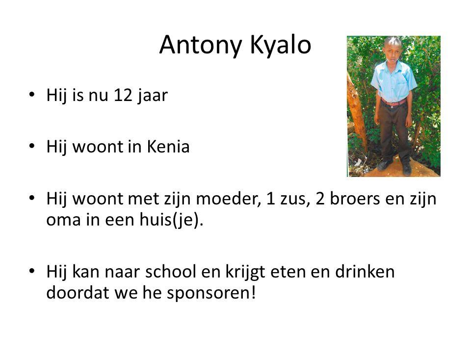 Antony Kyalo Hij is nu 12 jaar Hij woont in Kenia Hij woont met zijn moeder, 1 zus, 2 broers en zijn oma in een huis(je). Hij kan naar school en krijg