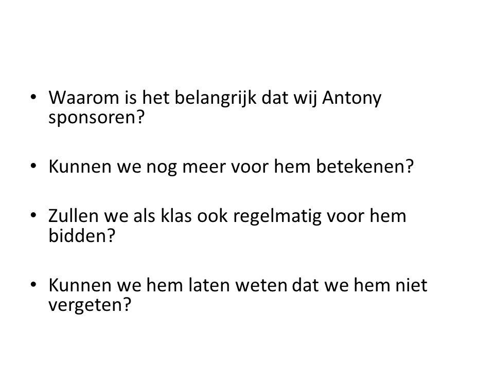 Waarom is het belangrijk dat wij Antony sponsoren? Kunnen we nog meer voor hem betekenen? Zullen we als klas ook regelmatig voor hem bidden? Kunnen we