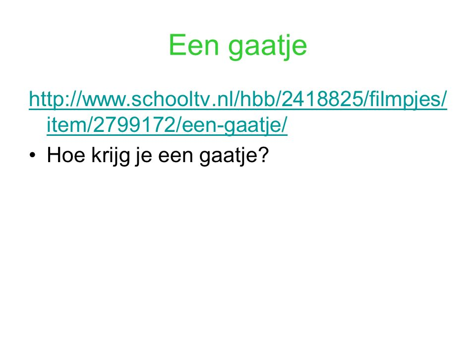 Een gaatje http://www.schooltv.nl/hbb/2418825/filmpjes/ item/2799172/een-gaatje/ Hoe krijg je een gaatje?