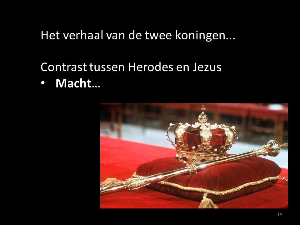 18 Het verhaal van de twee koningen... Contrast tussen Herodes en Jezus Macht…