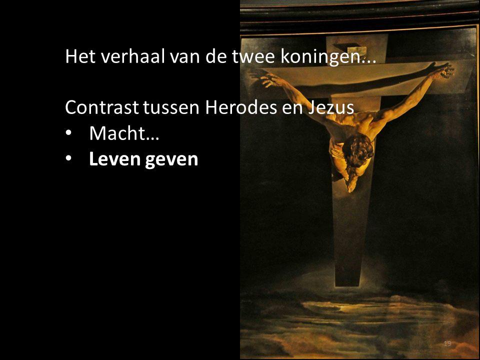 19 Het verhaal van de twee koningen... Contrast tussen Herodes en Jezus Macht… Leven geven