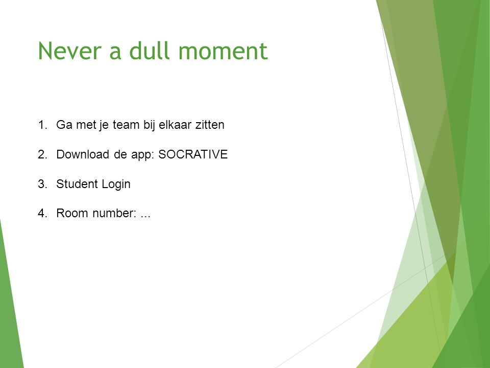 Never a dull moment 1.Ga met je team bij elkaar zitten 2.Download de app: SOCRATIVE 3.Student Login 4.Room number:...