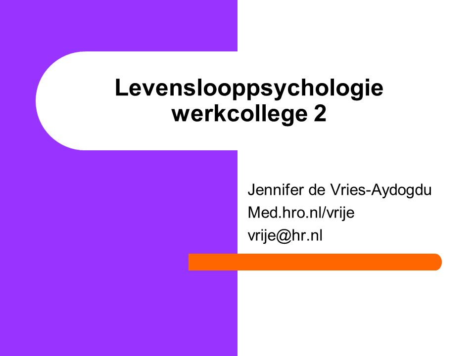 Levenslooppsychologie werkcollege 2 Jennifer de Vries-Aydogdu Med.hro.nl/vrije vrije@hr.nl
