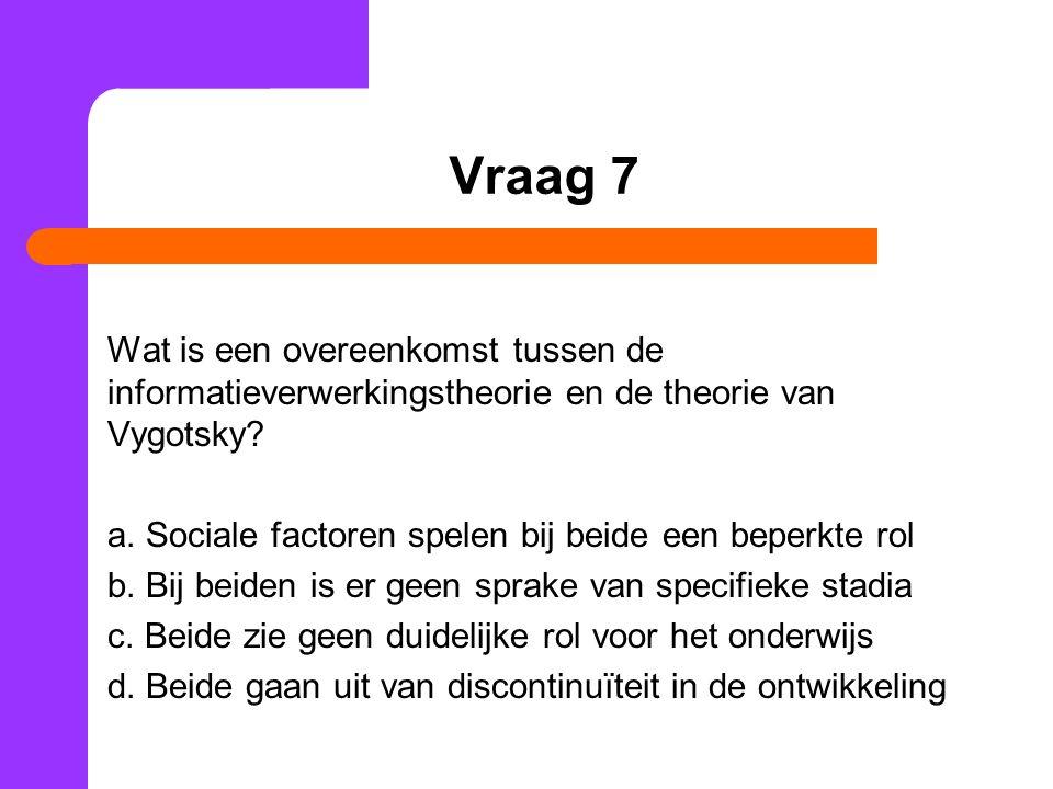 Vraag 7 Wat is een overeenkomst tussen de informatieverwerkingstheorie en de theorie van Vygotsky? a. Sociale factoren spelen bij beide een beperkte r