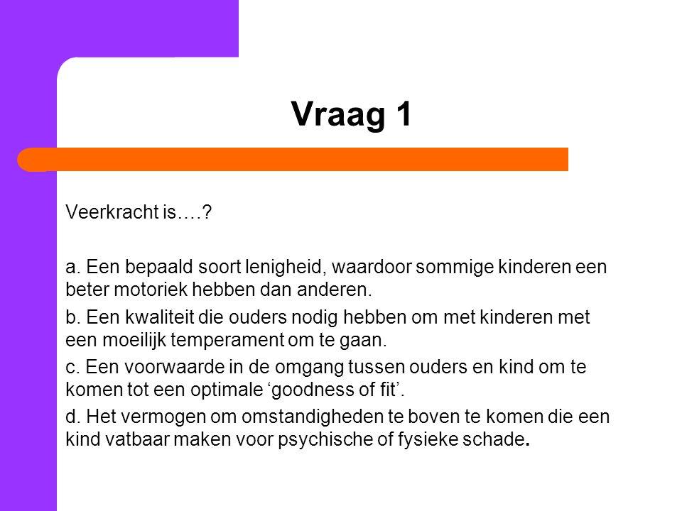 Vraag 1 Veerkracht is….? a. Een bepaald soort lenigheid, waardoor sommige kinderen een beter motoriek hebben dan anderen. b. Een kwaliteit die ouders