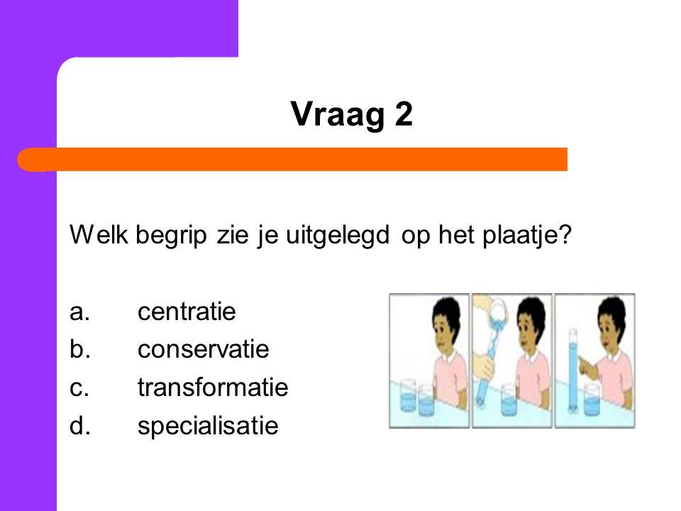 Vraag 2 Welk begrip zie je uitgelegd op het plaatje? a.centratie b.conservatie c.transformatie d.specialisatie