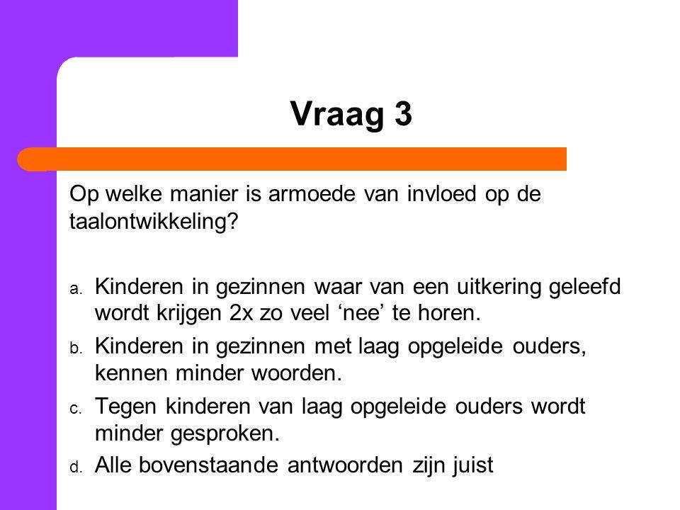 Vraag 3 Op welke manier is armoede van invloed op de taalontwikkeling? a. Kinderen in gezinnen waar van een uitkering geleefd wordt krijgen 2x zo veel