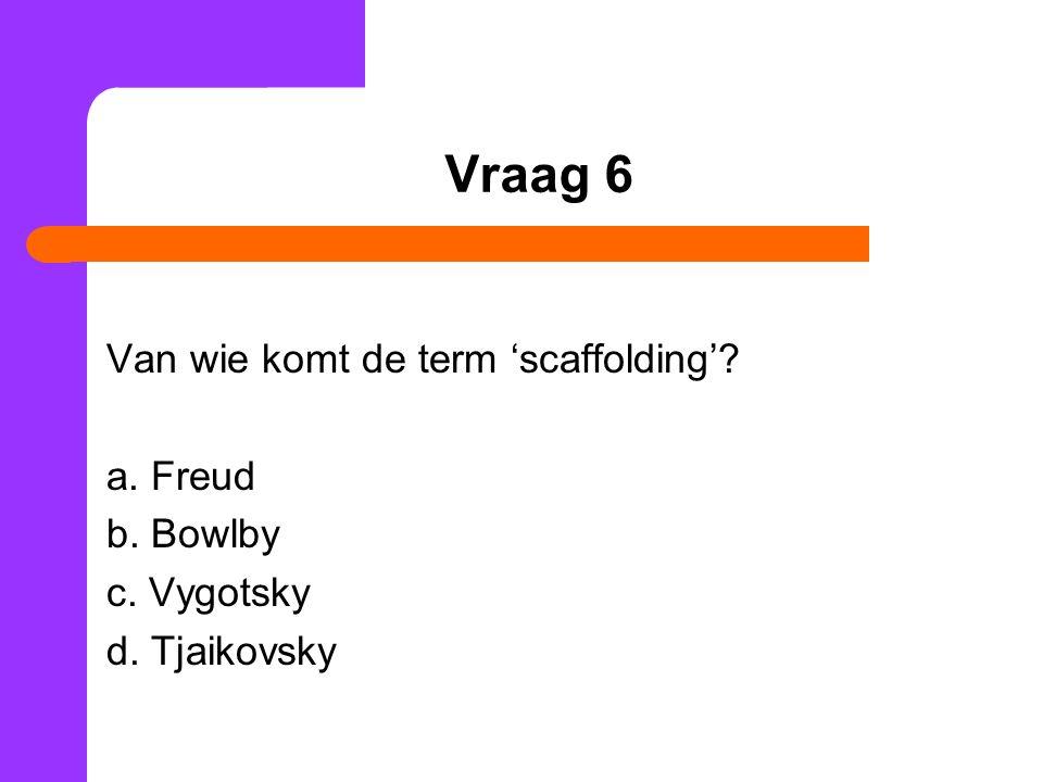 Vraag 6 Van wie komt de term 'scaffolding'? a. Freud b. Bowlby c. Vygotsky d. Tjaikovsky