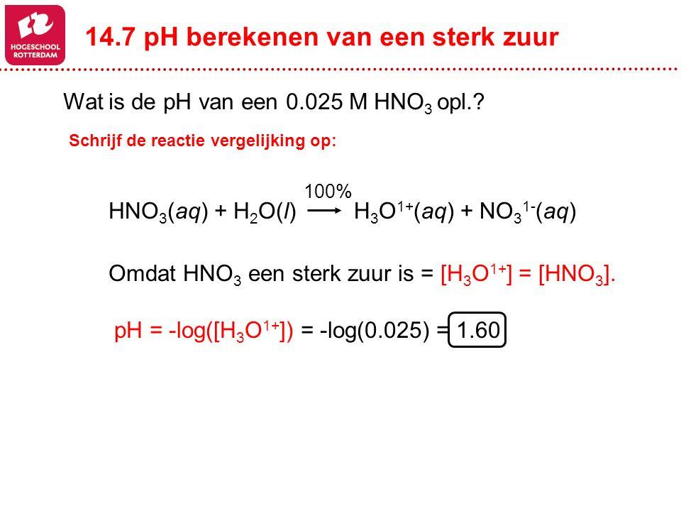 Omdat HNO 3 een sterk zuur is = [H 3 O 1+ ] = [HNO 3 ]. H 3 O 1+ (aq) + NO 3 1- (aq)HNO 3 (aq) + H 2 O(l) pH = -log([H 3 O 1+ ]) = -log(0.025) = 1.60
