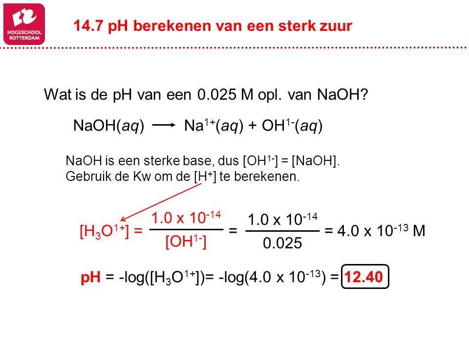 NaOH is een sterke base, dus [OH 1- ] = [NaOH]. Gebruik de Kw om de [H + ] te berekenen. pH = -log([H 3 O 1+ ])= -log(4.0 x 10 -13 ) = 12.40 Wat is de