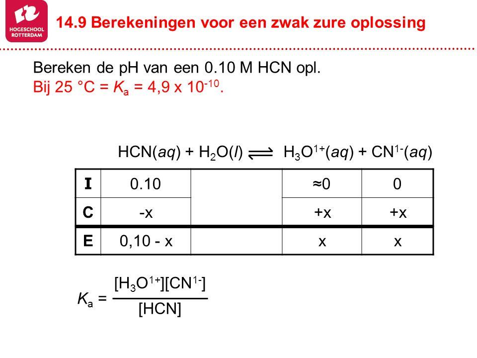 Bereken de pH van een 0.10 M HCN opl. Bij 25 °C = K a = 4,9 x 10 -10. H 3 O 1+ (aq) + CN 1- (aq)HCN(aq) + H 2 O(l) I 0.10≈00 C-x+x E0,10 - xxx [H 3 O