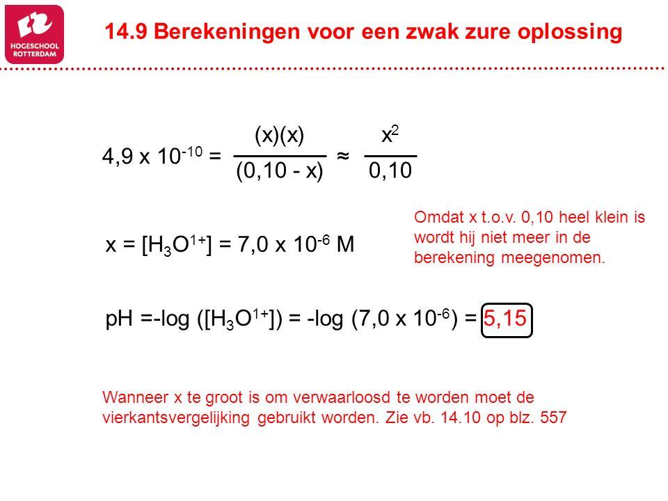 x2x2 0,10 ≈4,9 x 10 -10 = (x)(x) (0,10 - x) pH =-log ([H 3 O 1+ ]) = -log (7,0 x 10 -6 ) = 5,15 x = [H 3 O 1+ ] = 7,0 x 10 -6 M Omdat x t.o.v. 0,10 he
