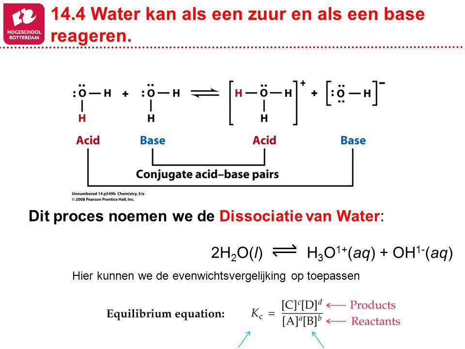 H 3 O 1+ (aq) + OH 1- (aq)2H 2 O(l) Dit proces noemen we de Dissociatie van Water: 14.4 Water kan als een zuur en als een base reageren. Hier kunnen w