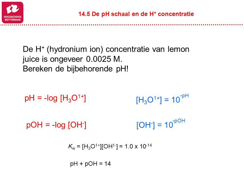 De H + (hydronium ion) concentratie van lemon juice is ongeveer 0.0025 M. Bereken de bijbehorende pH! 14.5 De pH schaal en de H + concentratie pH = -l