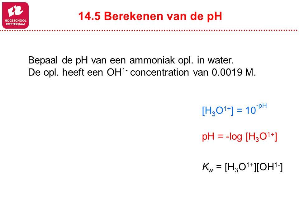 Bepaal de pH van een ammoniak opl. in water. De opl. heeft een OH 1- concentration van 0.0019 M. 14.5 Berekenen van de pH pH = -log [H 3 O 1+ ] [H 3 O