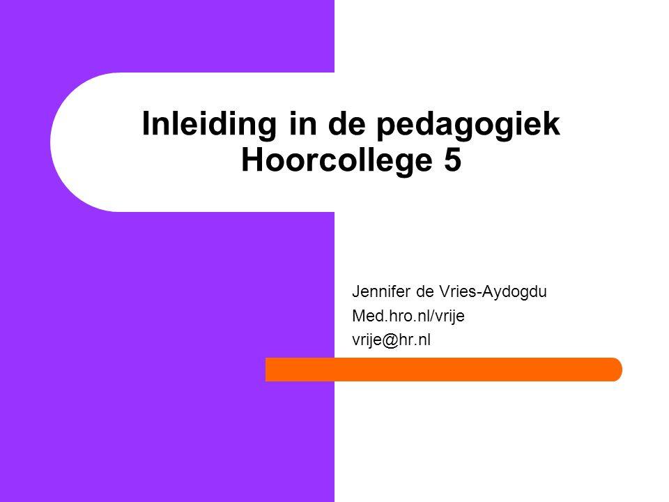 Inleiding in de pedagogiek Hoorcollege 5 Jennifer de Vries-Aydogdu Med.hro.nl/vrije vrije@hr.nl