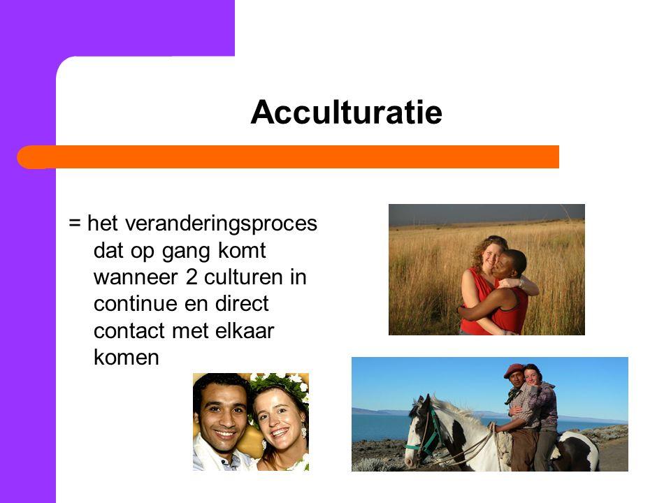 Acculturatie = het veranderingsproces dat op gang komt wanneer 2 culturen in continue en direct contact met elkaar komen