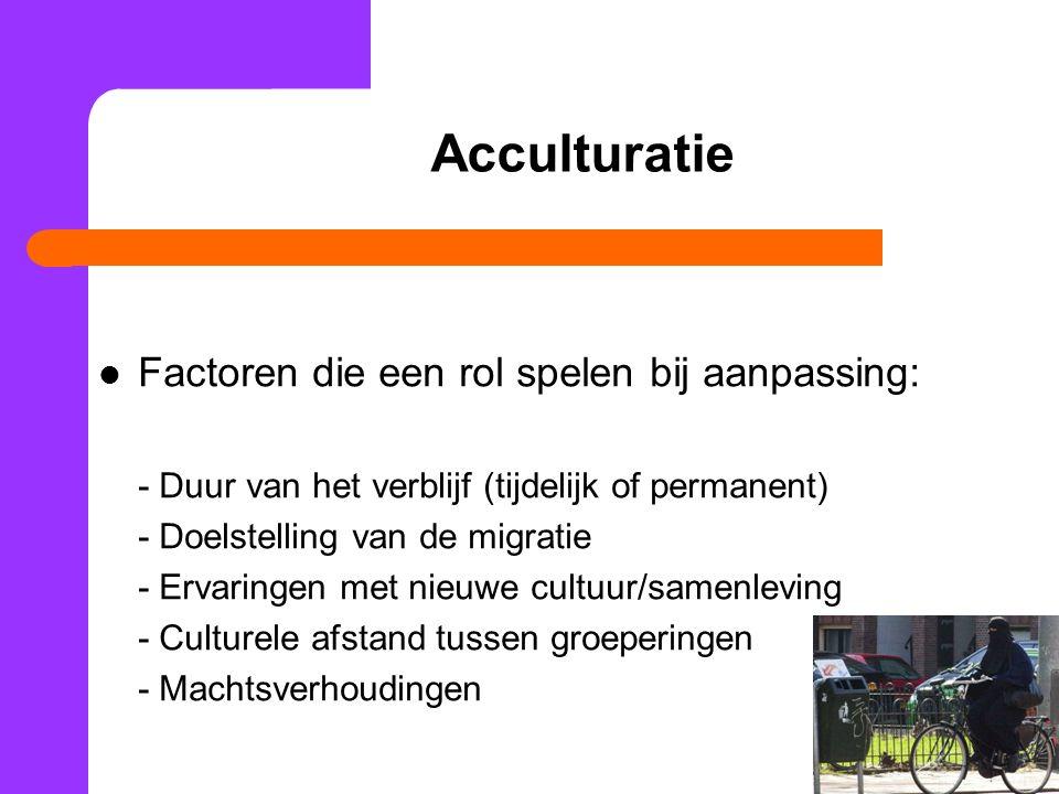 31 Acculturatie Factoren die een rol spelen bij aanpassing: - Duur van het verblijf (tijdelijk of permanent) - Doelstelling van de migratie - Ervaringen met nieuwe cultuur/samenleving - Culturele afstand tussen groeperingen - Machtsverhoudingen