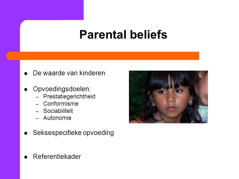 Parental beliefs De waarde van kinderen Opvoedingsdoelen: – Prestatiegerichtheid – Conformisme – Sociabiliteit – Autonomie Seksespecifieke opvoeding Referentiekader